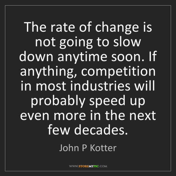 John P Kotter: The rate of change is not going to slow down anytime...
