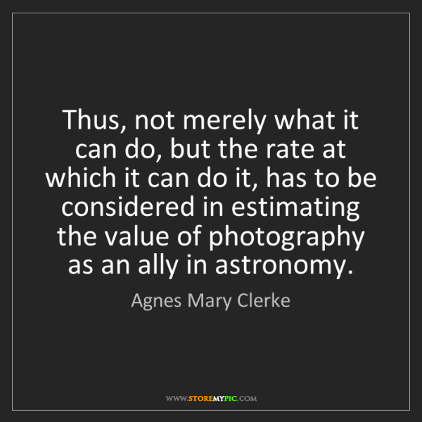 Agnes Mary Clerke: Thus, not merely what it can do, but the rate at which...