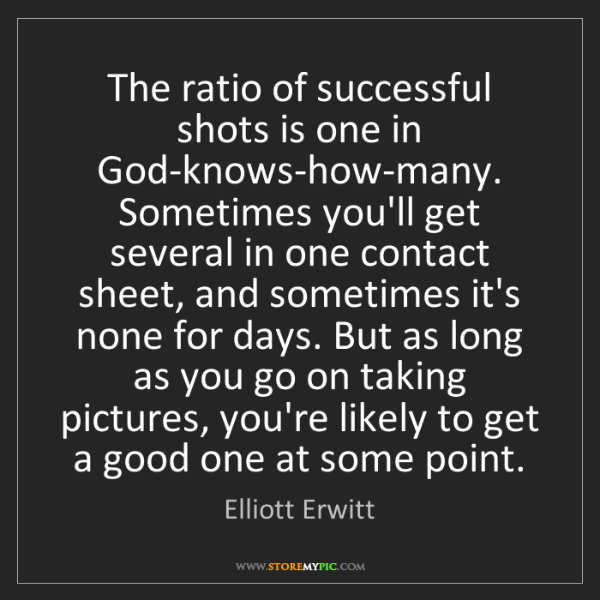 Elliott Erwitt: The ratio of successful shots is one in God-knows-how-many....