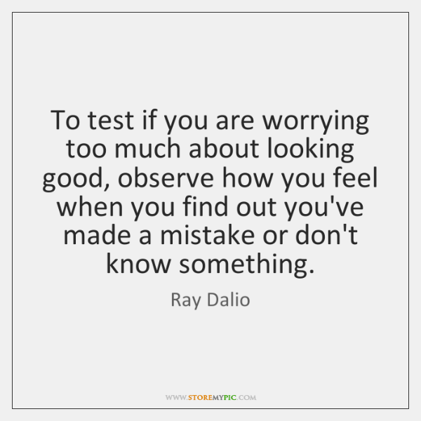 To test if you are worrying too much about looking good, observe ...