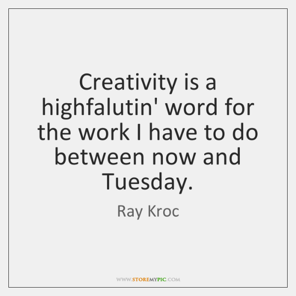 Creativity is a highfalutin' word for the work I have to do ...