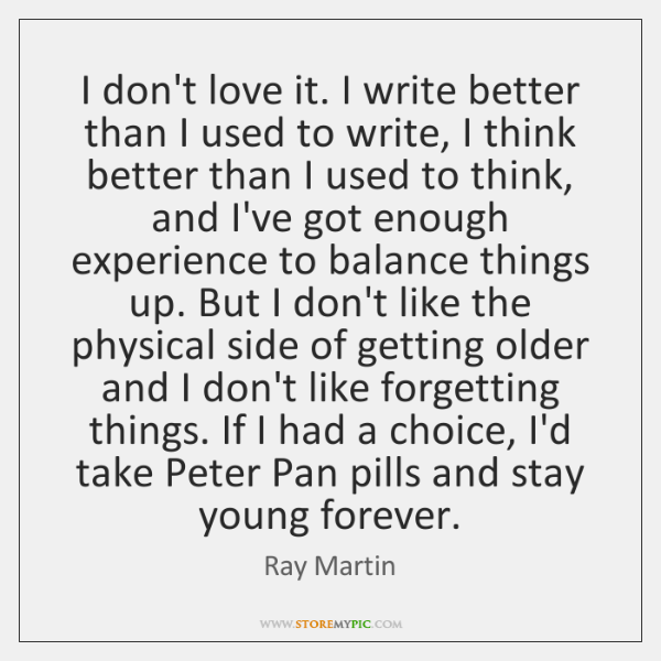 I don't love it. I write better than I used to write, ...