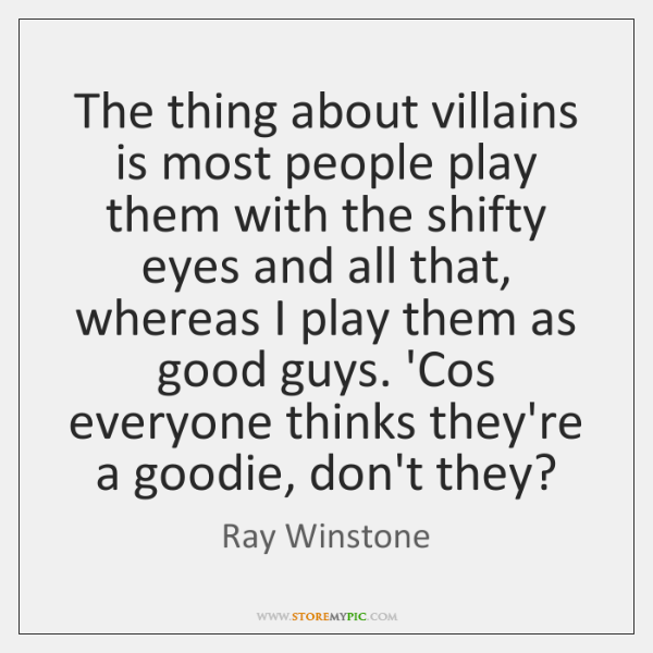 The thing about villains is most people play them with the shifty ...