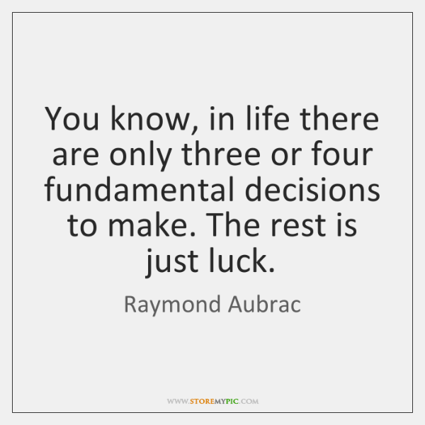 You know, in life there are only three or four fundamental decisions ...