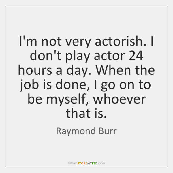 I'm not very actorish. I don't play actor 24 hours a day. When ...