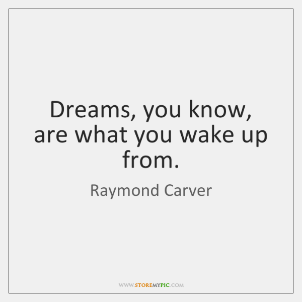 Dreams, you know, are what you wake up from.