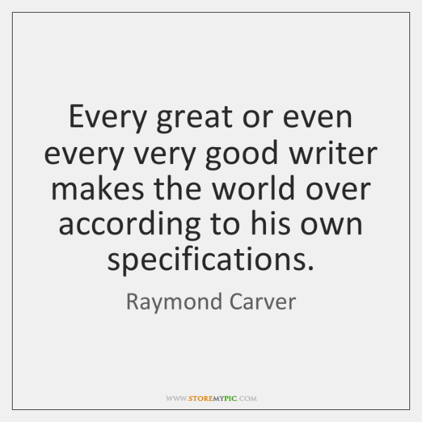 Every great or even every very good writer makes the world over ...