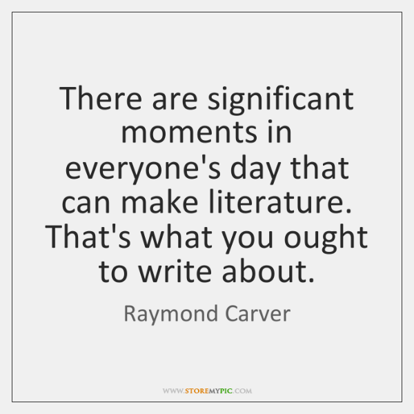 There are significant moments in everyone's day that can make literature. That's ...