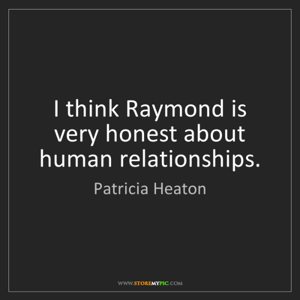Patricia Heaton: I think Raymond is very honest about human relationships.