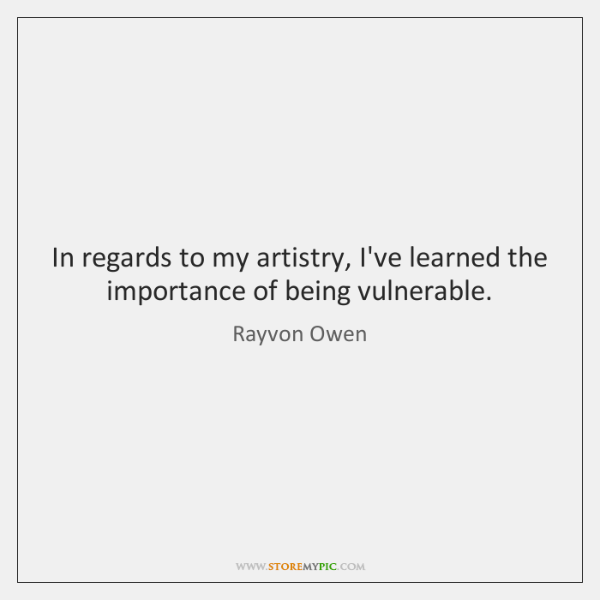 In regards to my artistry, I've learned the importance of being vulnerable.