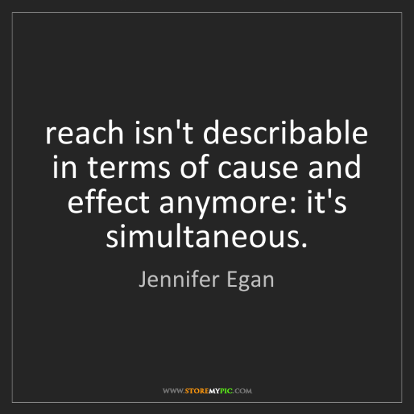 Jennifer Egan: reach isn't describable in terms of cause and effect...