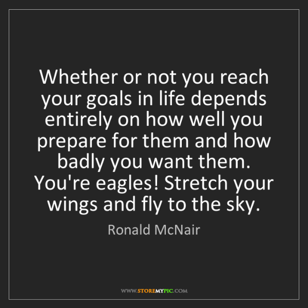 Ronald McNair: Whether or not you reach your goals in life depends entirely...
