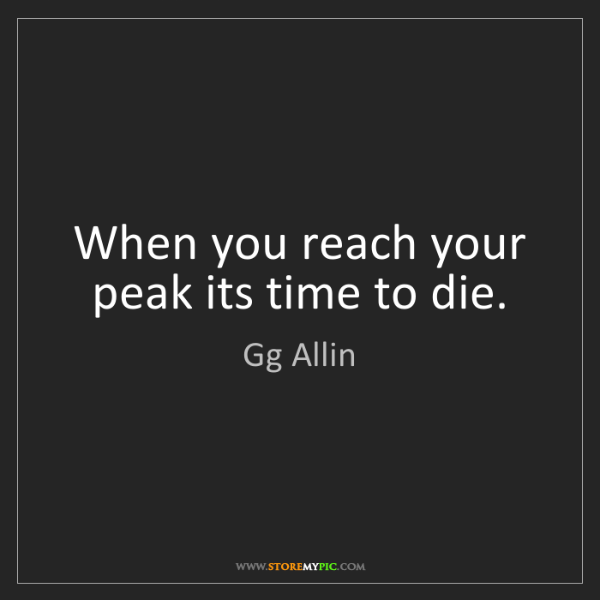 Gg Allin: When you reach your peak its time to die.