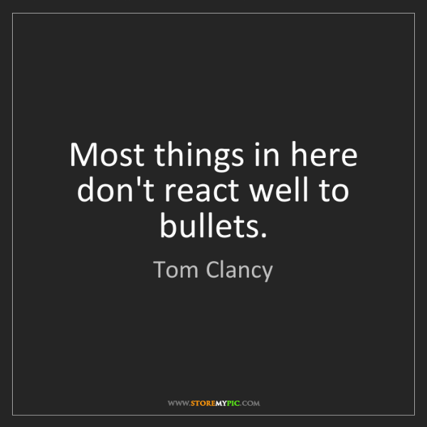 Tom Clancy: Most things in here don't react well to bullets.