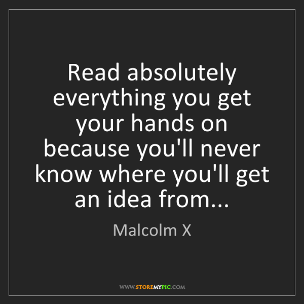 Malcolm X: Read absolutely everything you get your hands on because...