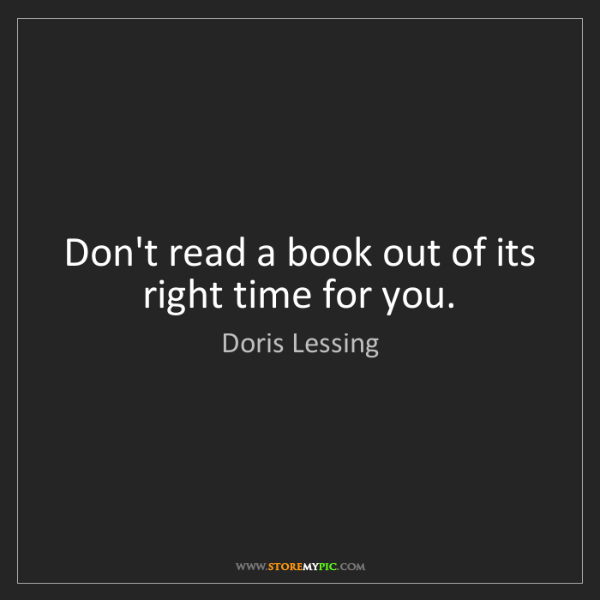 Doris Lessing: Don't read a book out of its right time for you.