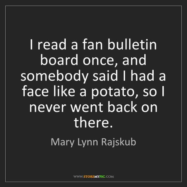 Mary Lynn Rajskub: I read a fan bulletin board once, and somebody said I...