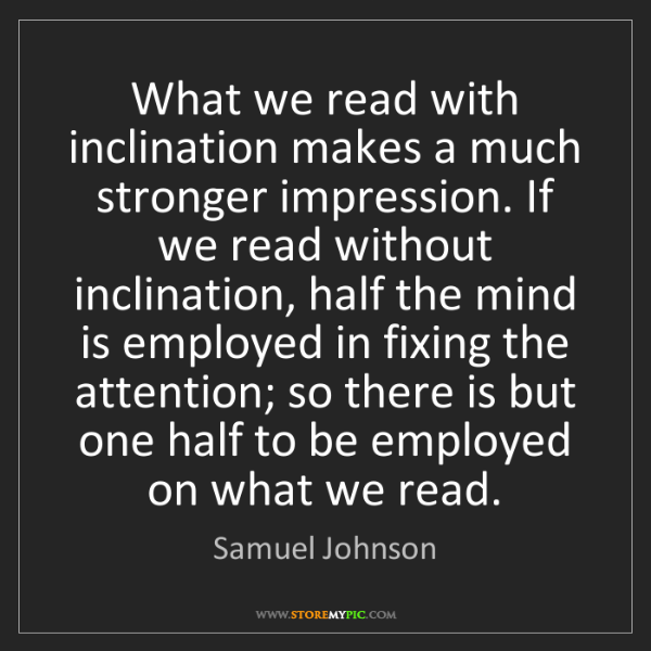 Samuel Johnson: What we read with inclination makes a much stronger impression....