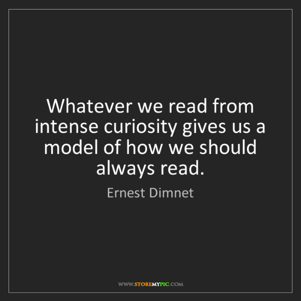 Ernest Dimnet: Whatever we read from intense curiosity gives us a model...