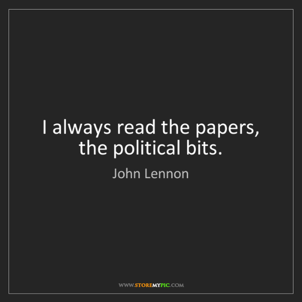 John Lennon: I always read the papers, the political bits.