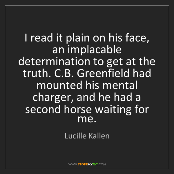 Lucille Kallen: I read it plain on his face, an implacable determination...