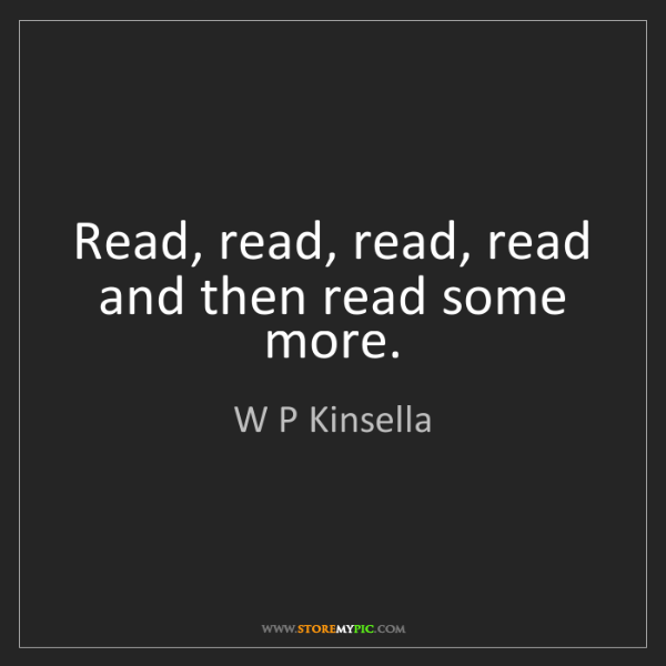 W P Kinsella: Read, read, read, read and then read some more.
