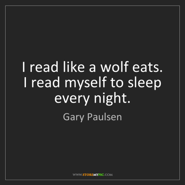 Gary Paulsen: I read like a wolf eats. I read myself to sleep every...
