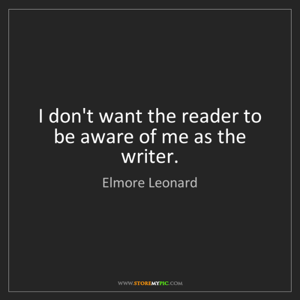 Elmore Leonard: I don't want the reader to be aware of me as the writer.