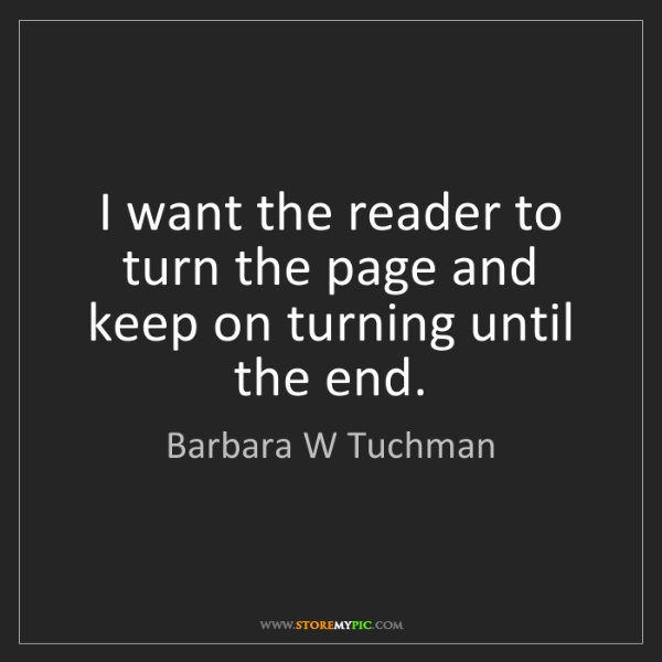 Barbara W Tuchman: I want the reader to turn the page and keep on turning...