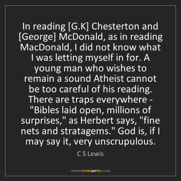C S Lewis: In reading [G.K] Chesterton and [George] McDonald, as...