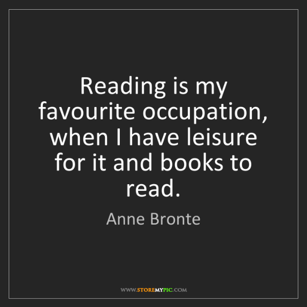 Anne Bronte: Reading is my favourite occupation, when I have leisure...