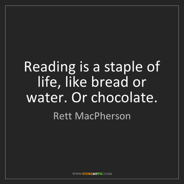 Rett MacPherson: Reading is a staple of life, like bread or water. Or...