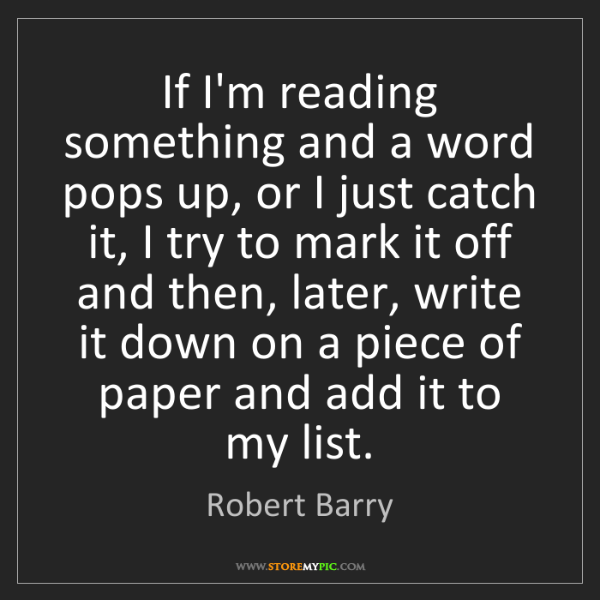 Robert Barry: If I'm reading something and a word pops up, or I just...