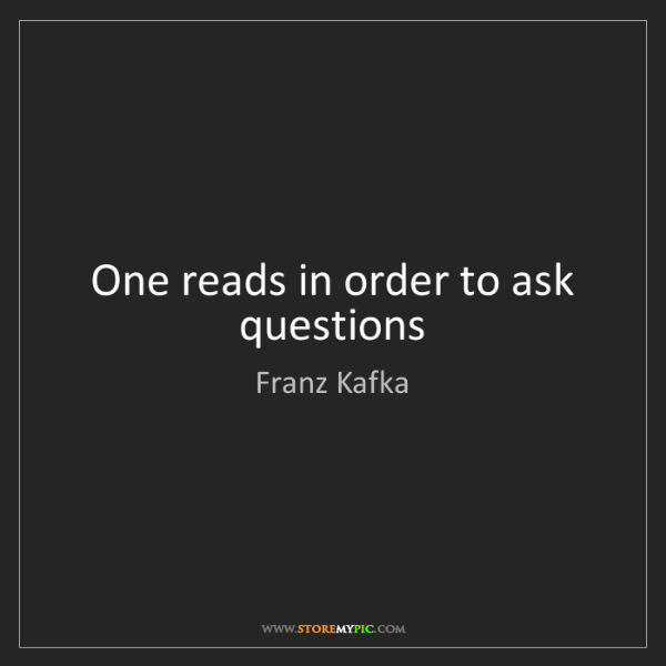 Franz Kafka: One reads in order to ask questions