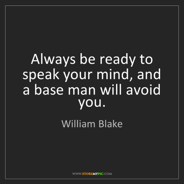 William Blake: Always be ready to speak your mind, and a base man will...