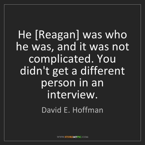 David E. Hoffman: He [Reagan] was who he was, and it was not complicated....