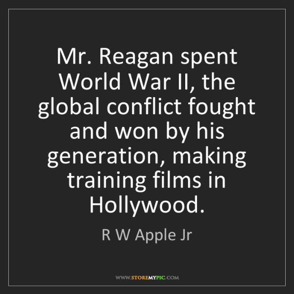 R W Apple Jr: Mr. Reagan spent World War II, the global conflict fought...