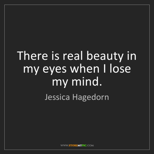 Jessica Hagedorn: There is real beauty in my eyes when I lose my mind.
