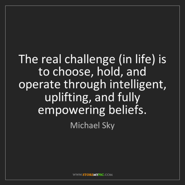 Michael Sky: The real challenge (in life) is to choose, hold, and...