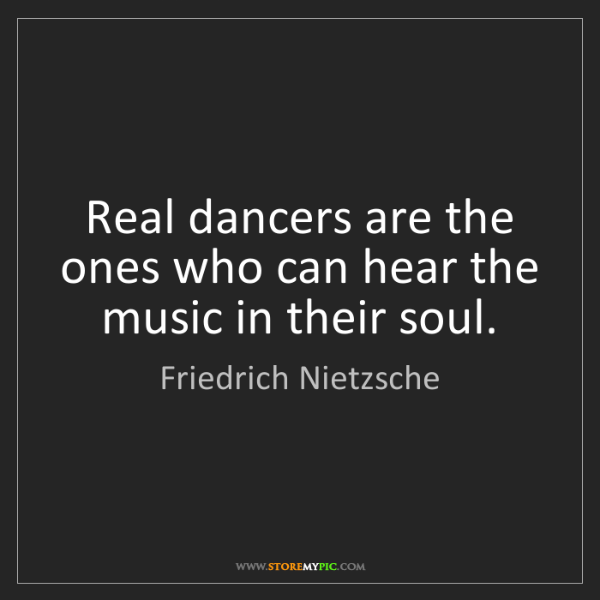 Friedrich Nietzsche: Real dancers are the ones who can hear the music in their...