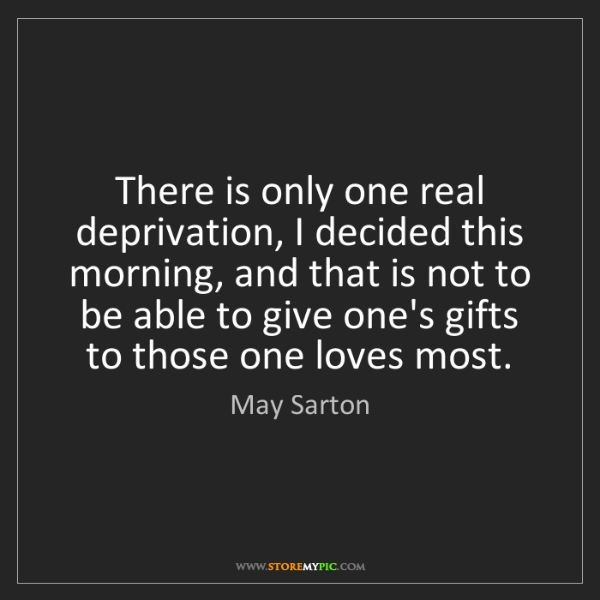 May Sarton: There is only one real deprivation, I decided this morning,...