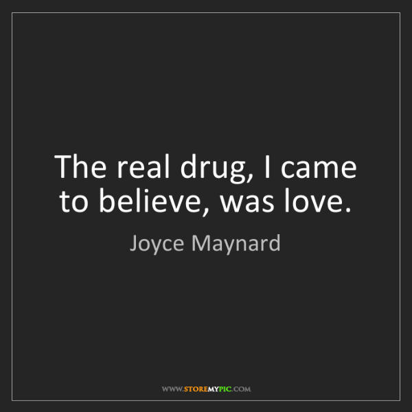 Joyce Maynard: The real drug, I came to believe, was love.