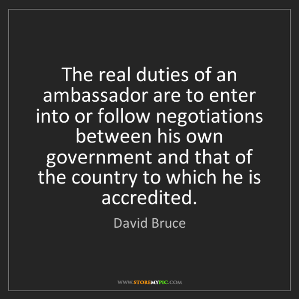 David Bruce: The real duties of an ambassador are to enter into or...