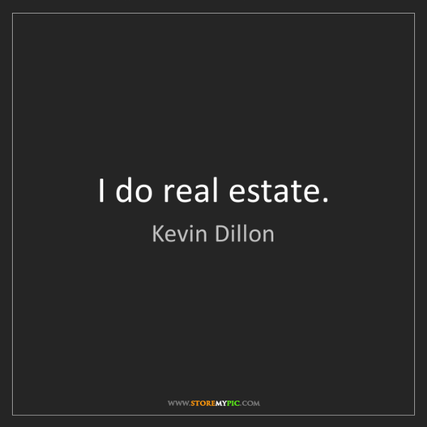 Kevin Dillon: I do real estate.