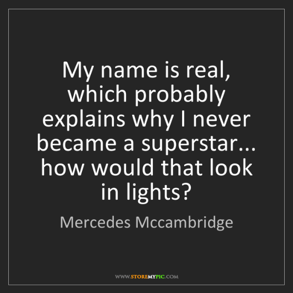 Mercedes Mccambridge: My name is real, which probably explains why I never...