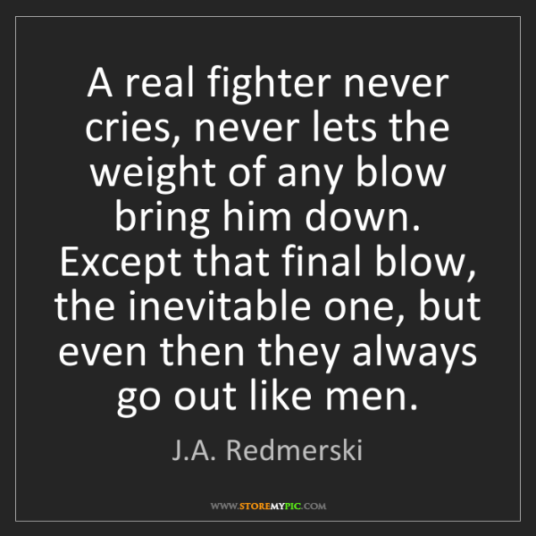 J.A. Redmerski: A real fighter never cries, never lets the weight of...