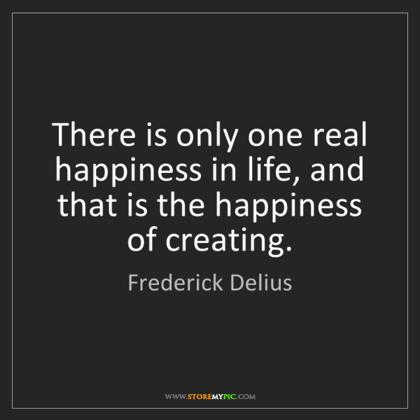 Frederick Delius: There is only one real happiness in life, and that is...