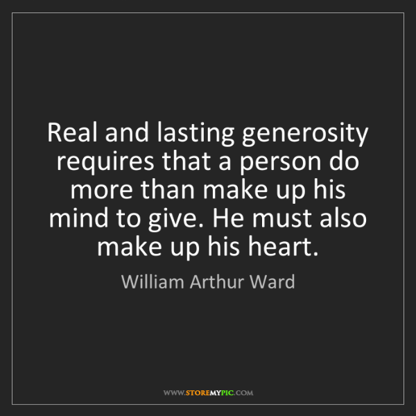 William Arthur Ward: Real and lasting generosity requires that a person do...