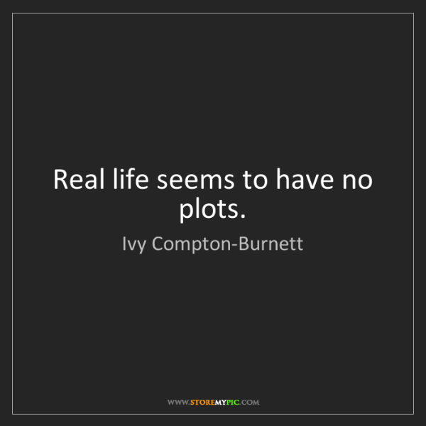 Ivy Compton-Burnett: Real life seems to have no plots.