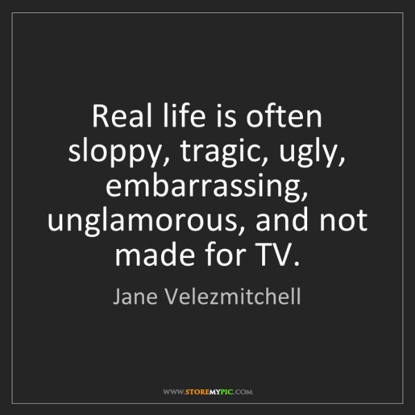Jane Velezmitchell: Real life is often sloppy, tragic, ugly, embarrassing,...
